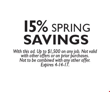15% SPRING SAVINGS With this ad. Up to $1,500 on any job. Not valid with other offers or on prior purchases. Not to be combined with any other offer.Expires 4-14-17.