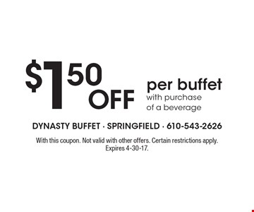 $1.50 OFF per buffet with purchase of a beverage. With this coupon. Not valid with other offers. Certain restrictions apply. Expires 4-30-17.