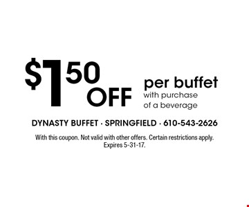 $1.50 OFF per buffet with purchase of a beverage. With this coupon. Not valid with other offers. Certain restrictions apply. Expires 5-31-17.