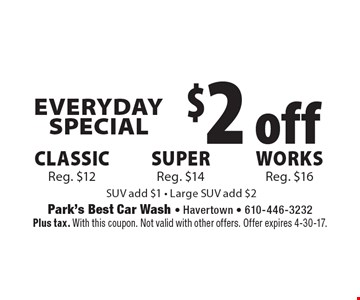 Everyday Special $2 off Classic Reg. $12 OR Works Reg. $16 OR super Reg. $14. SUV add $1. Large SUV add $2. Plus tax. With this coupon. Not valid with other offers. Offer expires 4-30-17.