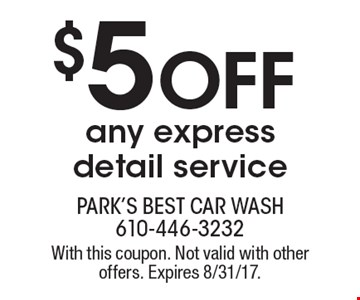 $5 Off any express detail service. With this coupon. Not valid with other offers. Expires 8/31/17.