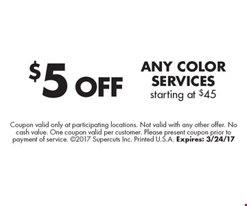 $5 Off Any Color services starting at $45. Coupon valid only at participating locations. Not valid with any other offer. No cash value. One coupon valid per customer. Please present coupon prior to payment of service. 2017 Supercuts Inc. Printed U.S.A. Expires: 3/24/17