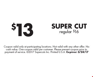 $13 Super Cut. Regular $16. Coupon valid only at participating locations. Not valid with any other offer. No cash value. One coupon valid per customer. Please present coupon prior to payment of service. 2017 Supercuts Inc. Printed U.S.A. Expires: 3/24/17