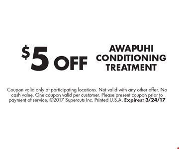 $5 off Awapuhi Conditioning Treatment. Coupon valid only at participating locations. Not valid with any other offer. No cash value. One coupon valid per customer. Please present coupon prior to payment of service. 2017 Supercuts Inc. Printed U.S.A. Expires: 3/24/17