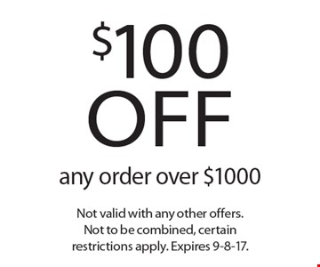 $100 off any order over $1000. Not valid with any other offers. Not to be combined, certain restrictions apply. Expires 9-8-17.