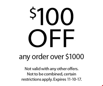 $100 off any order over $1000. Not valid with any other offers. Not to be combined, certain restrictions apply. Expires 11-10-17.