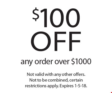 $100 off any order over $1000. Not valid with any other offers. Not to be combined, certain restrictions apply. Expires 1-5-18.