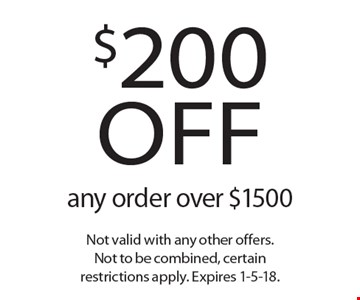 $200 off any order over $1500. Not valid with any other offers. Not to be combined, certain restrictions apply. Expires 1-5-18.