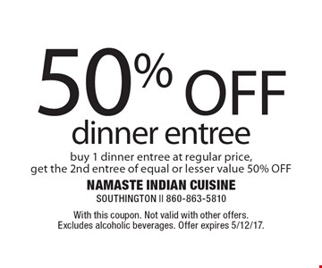 50% OFF dinner entree. Buy 1 dinner entree at regular price, get the 2nd entree of equal or lesser value 50% OFF. With this coupon. Not valid with other offers. Excludes alcoholic beverages. Offer expires 5/12/17.