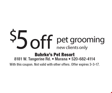 $5 off pet grooming. New clients only. With this coupon. Not valid with other offers. Offer expires 3-3-17.