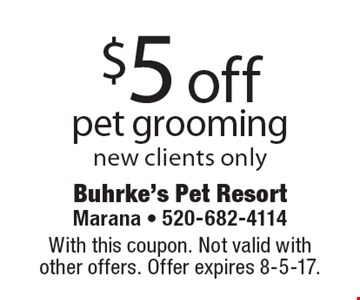 $5 off pet grooming. New clients only. With this coupon. Not valid with other offers. Offer expires 8-5-17.