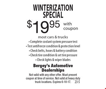 $19.95 Winterization Special. Most cars & trucks. Complete coolant system pressure test. Test antifreeze condition & protection level. Check belts, hoses & battery condition. Check tire condition & set tire pressure. Check lights & wiper blades. Not valid with any other offer. Must present coupon at time of service. Not valid at heavy duty truck locations. Expires 6-10-17.