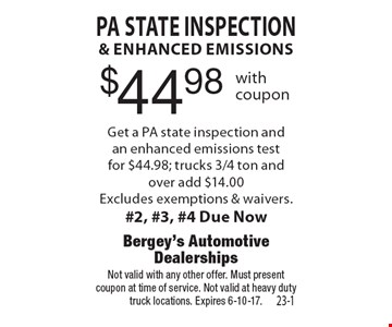 $44.98 PA State inspection & enhanced emissions. Get a PA state inspection and an enhanced emissions test for $44.98; trucks 3/4 ton and over add $14.00. Excludes exemptions & waivers. #2, #3, #4 Due Now. Not valid with any other offer. Must present coupon at time of service. Not valid at heavy duty truck locations. Expires 6-10-17.