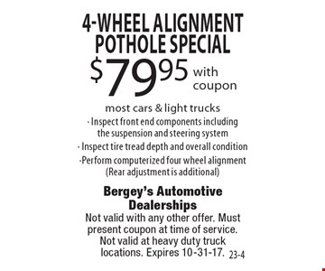 $79.95 4-Wheel Alignment Pothole special with coupon. Most cars & light trucks. Inspect front end components including the suspension and steering system, Inspect tire tread depth and overall condition, Perform computerized four wheel alignment (Rear adjustment is additional). Not valid with any other offer. Must present coupon at time of service.Not valid at heavy duty truck locations. Expires 10-31-17.