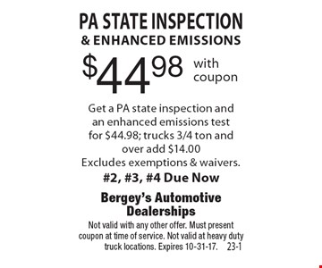 $44.98 PA State inspection & enhanced emissions. Get a PA state inspection and an enhanced emissions test for $44.98; trucks 3/4 ton and over add $14.00. Excludes exemptions & waivers. #2, #3, #4 Due Now. Not valid with any other offer. Must present coupon at time of service. Not valid at heavy duty truck locations. Expires 10-31-17.