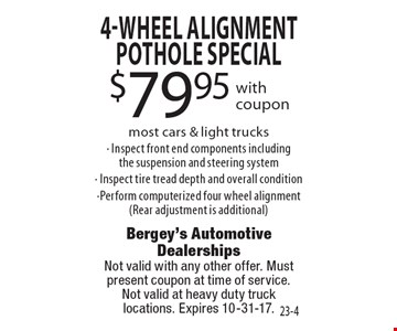 $79.95 4-Wheel Alignment Pothole special with coupon. Most cars & light trucks- Inspect front end components including the suspension and steering system- Inspect tire tread depth and overall condition-Perform computerized four wheel alignment (Rear adjustment is additional). Not valid with any other offer. Must present coupon at time of service.Not valid at heavy duty truck locations. Expires 10-31-17.