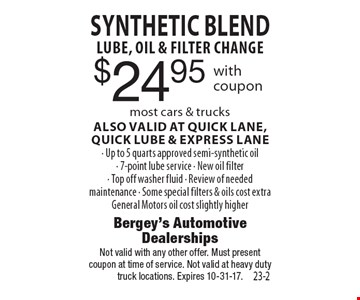 $24.95 SYNTHETIC BLENDLUBE, OIL & FILTER CHANGE most cars & trucksALSO VALID AT QUICK LANE, quick LUBE & EXPRESS LANE- Up to 5 quarts approved semi-synthetic oil- 7-point lube service - New oil filter- Top off washer fluid - Review of needed maintenance - Some special filters & oils cost extraGeneral Motors oil cost slightly higher. Not valid with any other offer. Must presentcoupon at time of service. Not valid at heavy duty truck locations. Expires 10-31-17.
