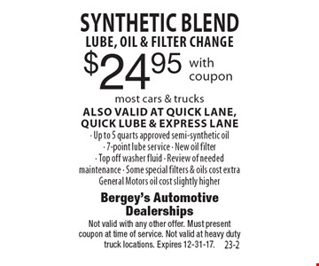 $24.95 SYNTHETIC BLEND LUBE, OIL & FILTER CHANGE most cars & trucks ALSO VALID AT QUICK LANE, quick LUBE & EXPRESS LANE- Up to 5 quarts approved semi-synthetic oil- 7-point lube service - New oil filter- Top off washer fluid - Review of needed maintenance - Some special filters & oils cost extra General Motors oil cost slightly higher. Not valid with any other offer. Must present coupon at time of service. Not valid at heavy duty truck locations. Expires 12-31-17.