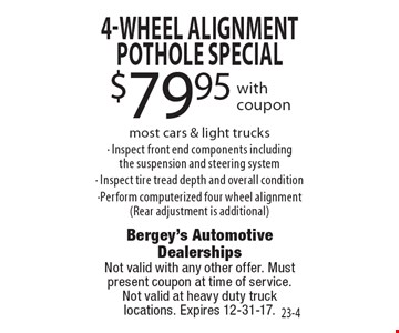 $79.95 4-Wheel Alignment Pothole special with coupon most cars & light trucks - Inspect front end components including the suspension and steering system - Inspect tire tread depth and overall condition -Perform computerized four wheel alignment(Rear adjustment is additional). Not valid with any other offer. Must present coupon at time of service. Not valid at heavy duty truck locations. Expires 12-31-17.