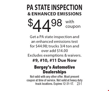 $44.98 PA State inspection& enhanced emissions Get a PA state inspection andan enhanced emissions testfor $44.98; trucks 3/4 ton and over add $14.00Excludes exemptions & waivers.#9, #10, #11 Due Now. Not valid with any other offer. Must presentcoupon at time of service. Not valid at heavy duty truck locations. Expires 12-31-17.