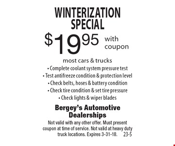 $19.95 Winterization Special most cars & trucks- Complete coolant system pressure test- Test antifreeze condition & protection level- Check belts, hoses & battery condition- Check tire condition & set tire pressure- Check lights & wiper blades. Not valid with any other offer. Must presentcoupon at time of service. Not valid at heavy duty truck locations. Expires 3-31-18.
