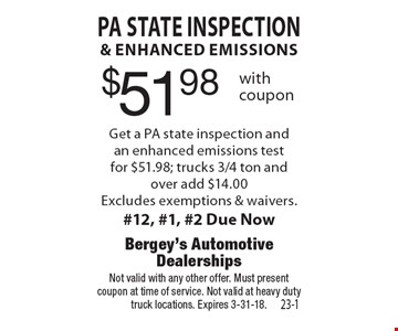 $51.98 PA State inspection & enhanced emissions Get a PA state inspection and an enhanced emissions test for $51.98; trucks 3/4 ton and over add $14.00. Excludes exemptions & waivers.#12, #1, #2 Due Now. Not valid with any other offer. Must present coupon at time of service. Not valid at heavy duty truck locations. Expires 3-31-18.