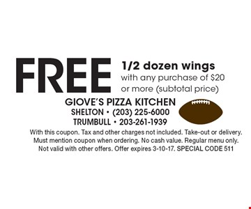 Free 1/2 dozen wings with any purchase of $20 or more (subtotal price). With this coupon. Tax and other charges not included. Take-out or delivery. Must mention coupon when ordering. No cash value. Regular menu only. Not valid with other offers. Offer expires 3-10-17. Special code 511