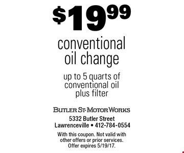 $19.99 conventional oil change. Up to 5 quarts of conventional oil plus filter. With this coupon. Not valid with other offers or prior services. Offer expires 5/19/17.