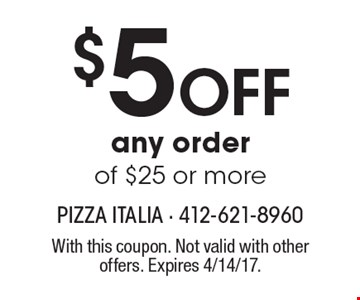 $5 Off any order of $25 or more. With this coupon. Not valid with other offers. Expires 4/14/17.