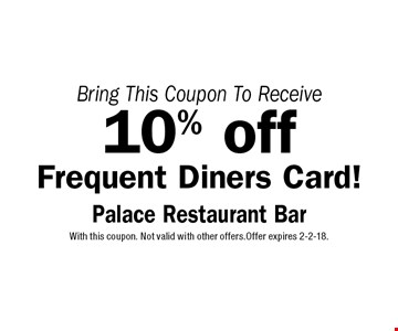 10% off Frequent Diners Card! With this coupon. Not valid with other offers.Offer expires 2-2-18.