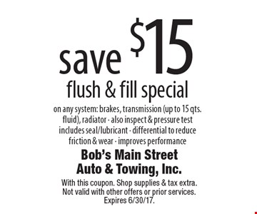 Save $15 flush & fill special on any system: brakes, transmission (up to 15 qts. fluid), radiator - also inspect & pressure test includes seal/lubricant - differential to reduce friction & wear - improves performance. With this coupon. Shop supplies & tax extra. Not valid with other offers or prior services. Expires 6/30/17.