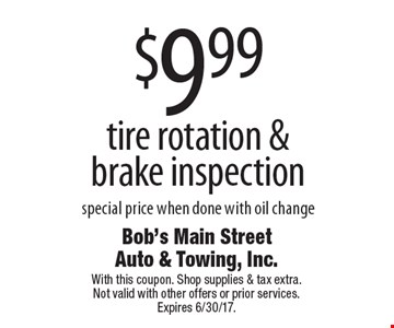 $9.99 tire rotation & brake inspection special price when done with oil change. With this coupon. Shop supplies & tax extra. Not valid with other offers or prior services. Expires 6/30/17.