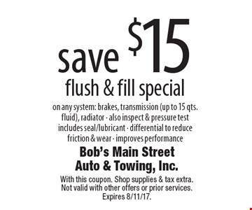 Save $15 flush & fill special. On any system: brakes, transmission (up to 15 qts. fluid), radiator. Also inspect & pressure test includes seal/lubricant. Differential to reduce friction & wear. Improves performance. With this coupon. Shop supplies & tax extra. Not valid with other offers or prior services. Expires 8/11/17.