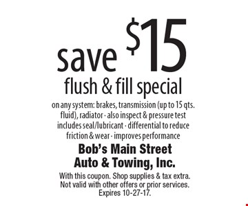 Save $15 flush & fill special on any system: brakes, transmission (up to 15 qts. fluid), radiator. Also inspect & pressure test includes seal/lubricant,  differential to reduce friction & wear. Improves performance. With this coupon. Shop supplies & tax extra. Not valid with other offers or prior services. Expires 10-27-17.