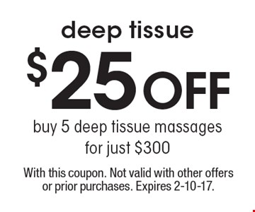 $25 off deep tissue. Buy 5 deep tissue massages for just $300. With this coupon. Not valid with other offers or prior purchases. Expires 2-10-17.