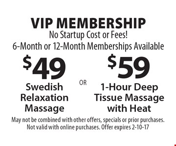 VIP membership. No startup costs or fees! 6-month or 12-month memberships available. $49 Swedish relaxation massage OR $59 1-hour deep tissue massage with heat. May not be combined with other offers, specials or prior purchases. Not valid with online purchases. Offer expires 2-10-17