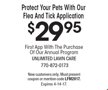 $29.95 Protect Your Pets With Our Flea And Tick Application. New customers only. Must present coupon or mention code LFM2017. Expires 4-14-17.