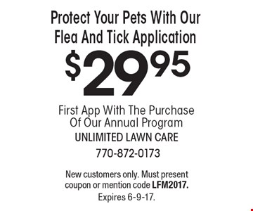 Protect Your Pets With Our Flea And Tick Application $29.95. First App With The Purchase Of Our Annual Program. New customers only. Must present coupon or mention code LFM2017. Expires 6-9-17.
