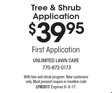 $39.95 Tree & Shrub Application. First Application. With tree and shrub program. New customers only. Must present coupon or mention code LFM2017. Expires 6-9-17.