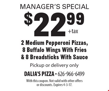 Manager's Special! $22.99 2 Medium Pepperoni Pizzas, 8 Buffalo Wings With Fries & 8 Breadsticks With Sauce. Pickup or delivery only. With this coupon. Not valid with other offers or discounts. Expires 4-3-17.