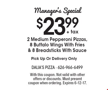 Manager's Special $23.99+ tax 2 Medium Pepperoni Pizzas, 8 Buffalo Wings With Fries & 8 Breadsticks With Sauce Pick Up Or Delivery Only. With this coupon. Not valid with other offers or discounts. Must present coupon when ordering. Expires 6-12-17.