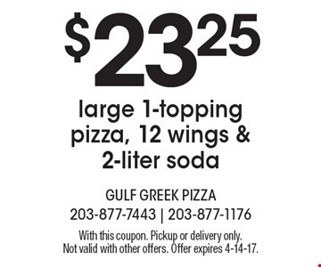 $23.25 large 1-topping pizza, 12 wings & 2-liter soda. With this coupon. Pickup or delivery only. Not valid with other offers. Offer expires 4-14-17.