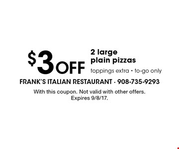 $3 Off 2 large plain pizzas toppings extra - to-go only. With this coupon. Not valid with other offers. Expires 9/8/17.