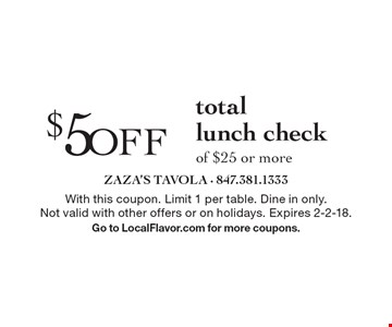 $5 off total lunch check of $25 or more. With this coupon. Limit 1 per table. Dine in only. Not valid with other offers or on holidays. Expires 2-2-18. Go to LocalFlavor.com for more coupons.