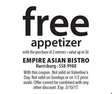 Free appetizer with the purchase of 2 entrees - value up to $6. With this coupon. Not valid on Valentine's Day. Not valid on Sundays or on 1/2 price sushi. Offer cannot be combined with any other discount. Exp. 3/10/17.
