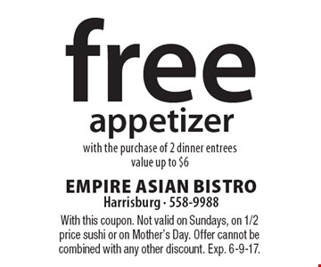 free appetizer with the purchase of 2 dinner entrees, value up to $6. With this coupon. Not valid on Sundays, on 1/2 price sushi or on Mother's Day. Offer cannot be combined with any other discount. Exp. 6-9-17.