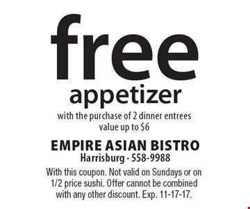 Free appetizer with the purchase of 2 dinner entrees. Value up to $6. With this coupon. Not valid on Sundays or on 1/2 price sushi. Offer cannot be combined with any other discount. Exp. 11-17-17.