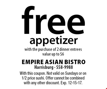 Free appetizer with the purchase of 2 dinner entrees value up to $6. With this coupon. Not valid on Sundays or on 1/2 price sushi. Offer cannot be combined with any other discount. Exp. 12-15-17.