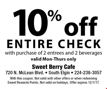 10% off entire check with purchase of 2 entrees and 2 beveragesvalid Mon-Thurs only. With this coupon. Not valid with other offers or when redeeming Sweet Rewards Points. Not valid on holidays. Offer expires 12/1/17.
