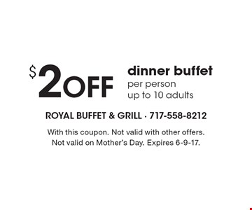 $2 Off dinner buffet per person, up to 10 adults. With this coupon. Not valid with other offers. Not valid on Mother's Day. Expires 6-9-17.